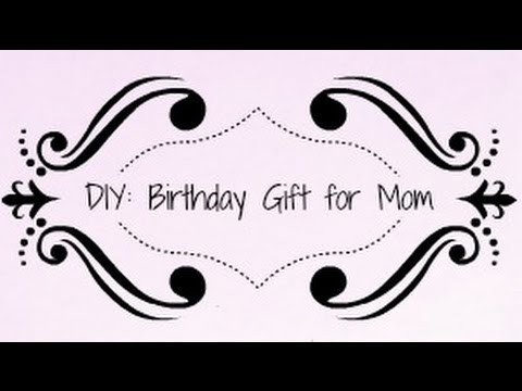 DIY: A Birthday Gift for Mom