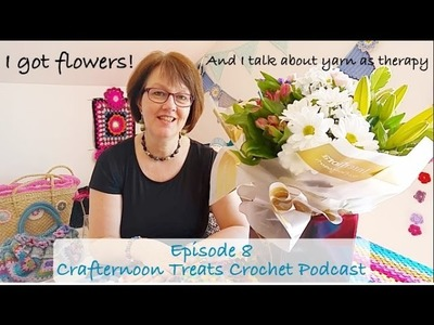 Crafternoon Treats Crochet Podcast Episode 8: I got flowers!