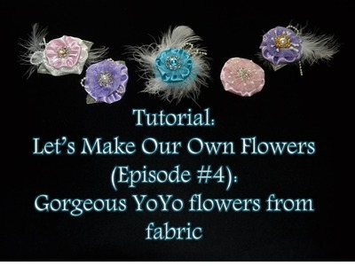 Tutorial: Let's Make Our Own Flowers (Episode #4): Gorgeous YoYo flowers from fabric