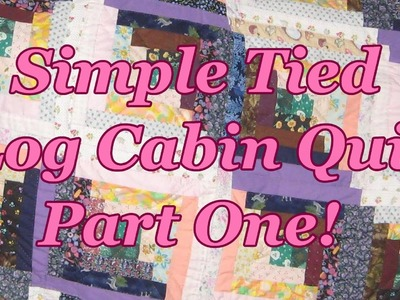 Simple Tied, Log Cabin Quilt Part One