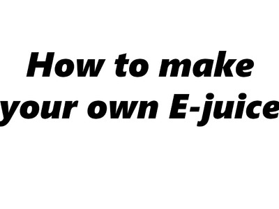 How to make your own E-juice. DIY E liquid