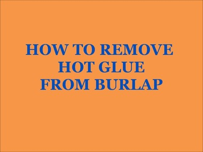 HOW TO REMOVE HOT GLUE FROM BURLAP