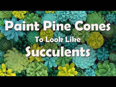 How To Make Painted Pine Cone Succulents
