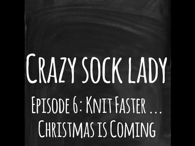 Episode 6 - Knit Faster. Christmas is coming!