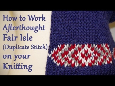 How to Work Afterthought Fair Isle (Duplicate Stitch) on your Knitting. Yay For Yarn