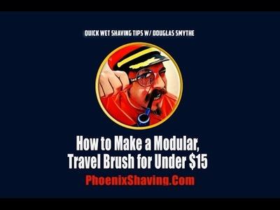 """""""Wet Shaving Tips, Tricks, & Hacks: How to Make a Modular, Travel Brush Under $15 w. Douglas Smythe"""""""