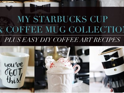 Starbucks Cup + Coffee Mug Collection PLUS EASY DIY Coffee Art Recipes