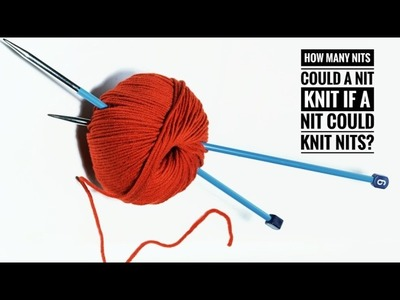 How Many Nits Could a Nit Knit if a Nit Could Knit Nits?