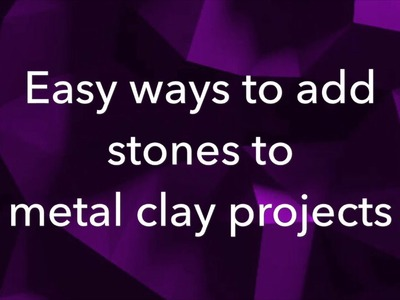 Easy Ways to add Gemstones to Metal Clay Projects