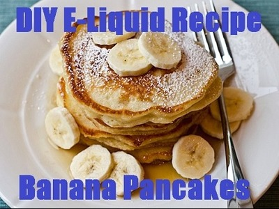 DIY E-Liquid Recipe:  Banana Pancakes!