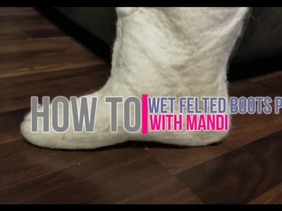 How To: Wet Felting Boots Part 1 -With Mandi