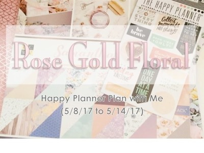 Rose Gold Floral  - Happy Planner Plan with Me (5.8.2017 to 5.14.2017)