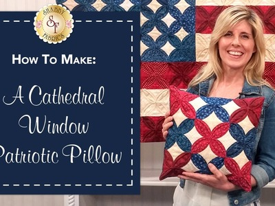 How to Make a Cathedral Window Patriotic Pillow | with Jennifer Bosworth of Shabby Fabrics