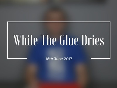 LIDL DIY - While The Glue Dries - 16th June 2017