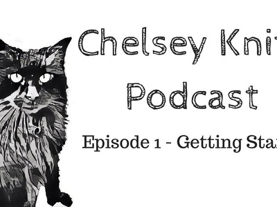 Chelsey Knits Podcast - Episode 1: Getting Started