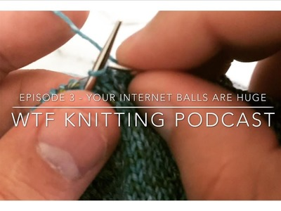 Episode 3 - Your internet balls are HUGE! - WTF Knitting Podcast
