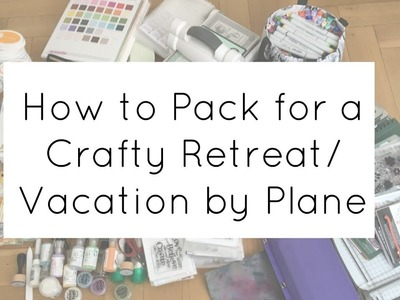 Packing for a Crafty Retreat.Vacation (Craft Supplies & Air Travel