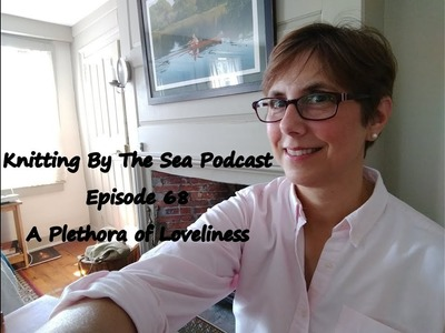 Knitting By The Sea: Episode 68: A Plethora of Loveliness
