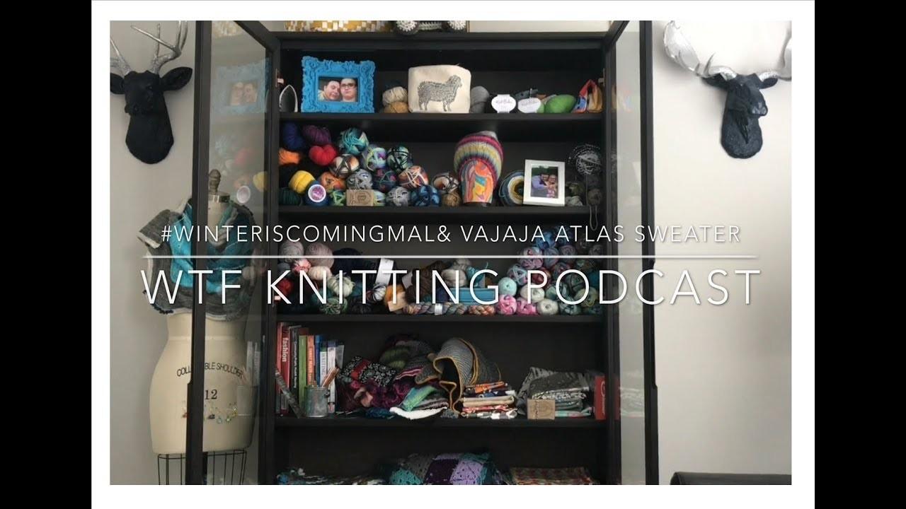 #WinterIsComingMAL and Vajaja Atlas Sweater - WTF Knitting Podcast