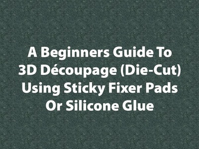 Beginners Guide To 3D Decoupage Using Sticky Pads Or Silicone Glue