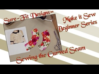 Tutorial 09 Beginning Sewing Series Make it Sew – Sewing Curved Seams by Sure-Fit Designs™