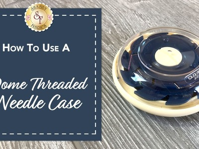 How to Use a Dome Threaded Needle Case | Shabby Fabrics