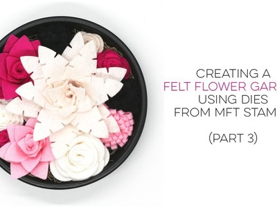 How to Create a Felt Flower Garden using Dies from MFT Stamps (Part 3)