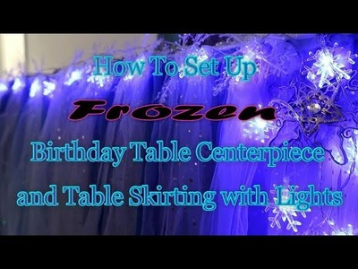How to Set up Frozen Birthday  Table Centerpiece & Table Skirting w. Lights