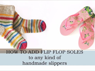 HOW TO ADD FLIP-FLOP SOLES TO ANY HANDMADE SLIPPERS.SOCKS