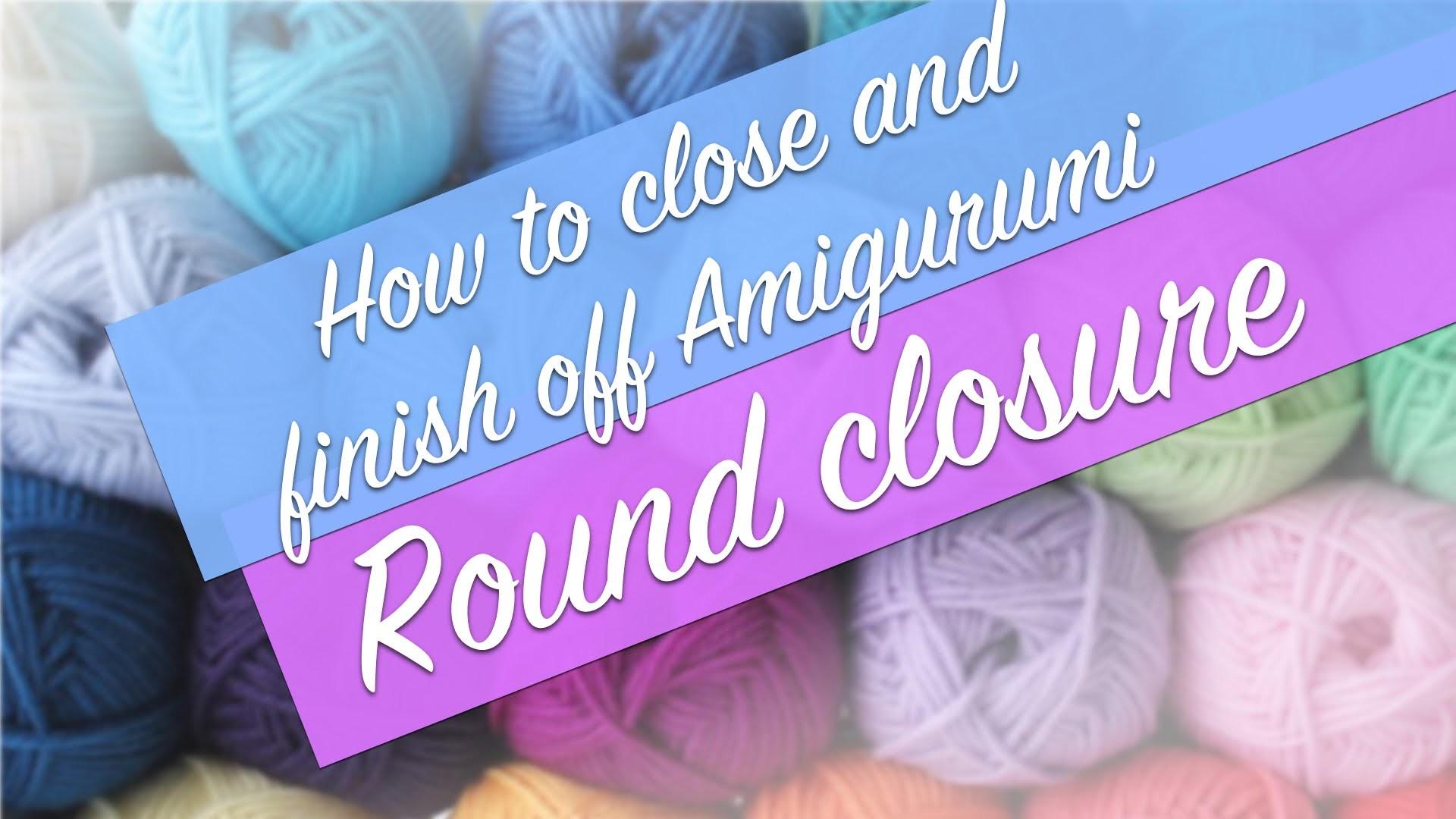 Amigurumi Tutorial: How to Close and Finish Off Amigurumi - Round Closure