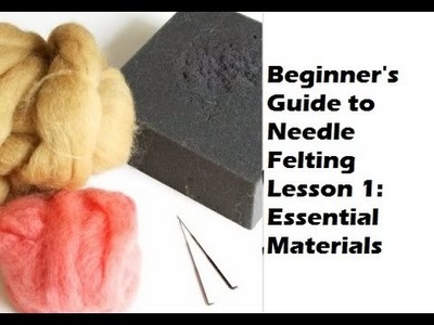 Beginner's Guide to Needle Felting Lesson 1 Essential Materials