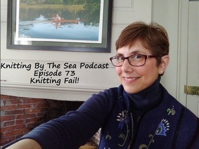 Knitting by the Sea - A Knitting Podcast  Episode 73  Knitting Fail!
