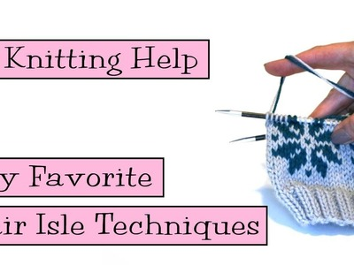 Knitting Help - My Favorite Fair Isle Techniques