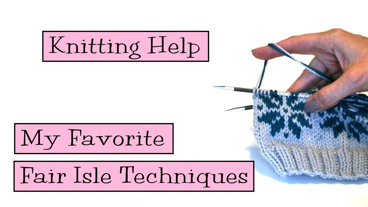 Knitting Help - My Favorite Fair Isle Techniques