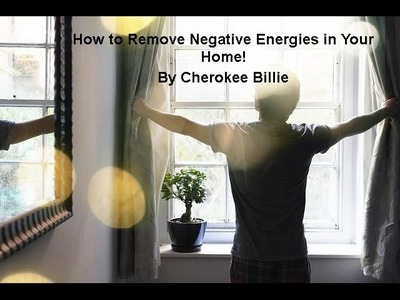 How to Remove Negative Energies in Your Home. By Cherokee Billie